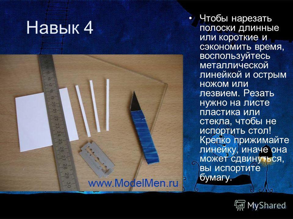 Навык 4 Чтобы нарезать полоски длинные или короткие и сэкономить время, воспользуйтесь металлической линейкой и острым ножом или лезвием. Резать нужно на листе пластика или стекла, чтобы не испортить стол! Крепко прижимайте линейку, иначе она может с