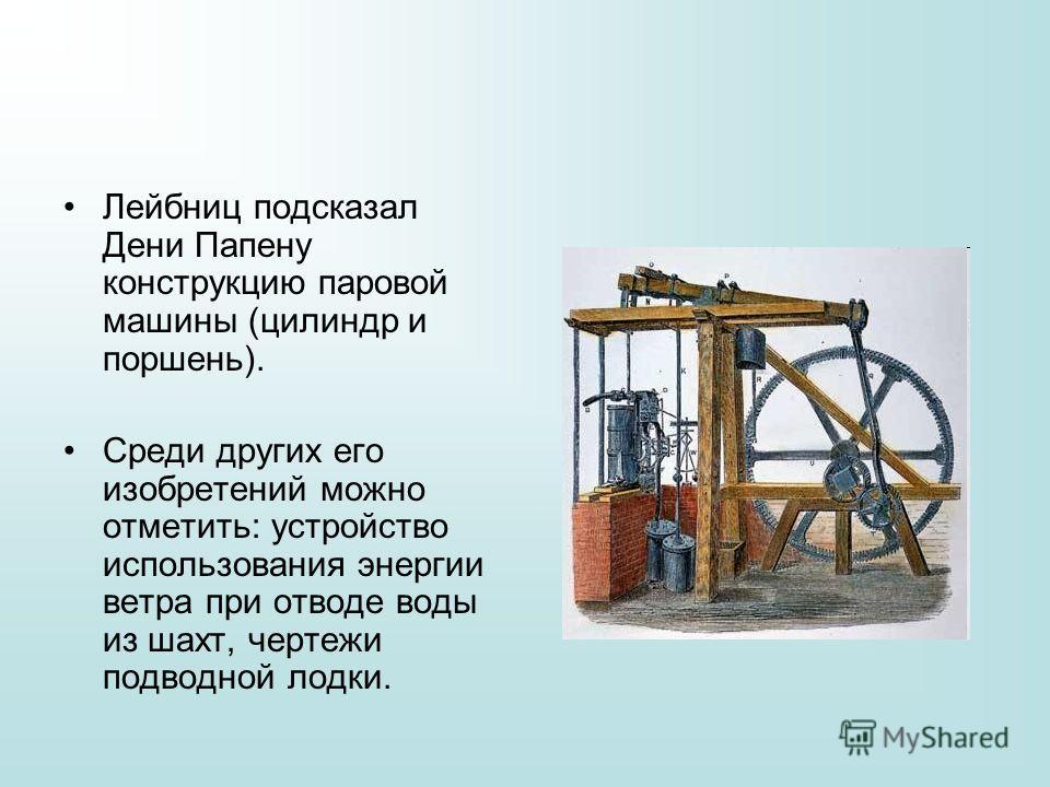 Лейбниц подсказал Дени Папену конструкцию паровой машины (цилиндр и поршень). Среди других его изобретений можно отметить: устройство использования энергии ветра при отводе воды из шахт, чертежи подводной лодки.