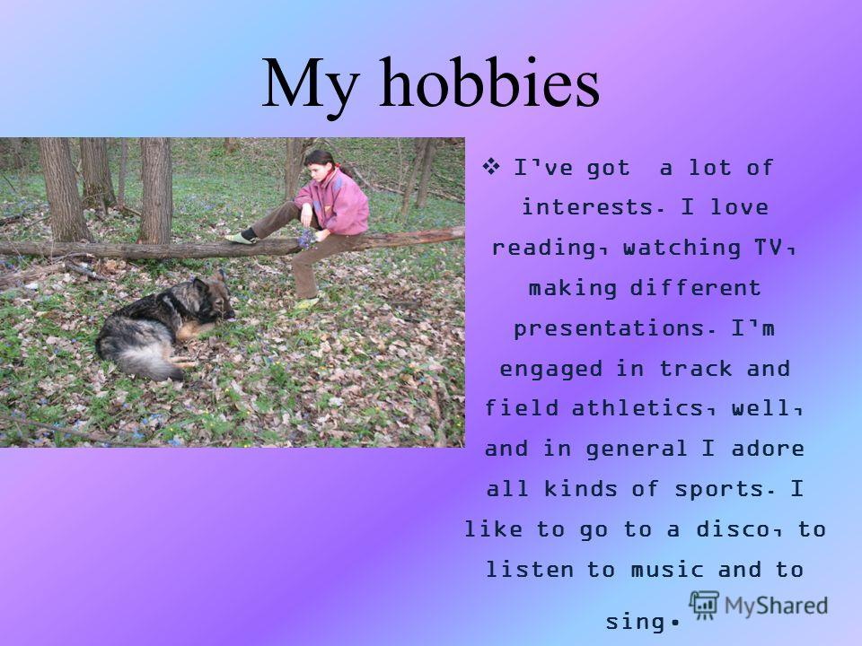 My hobbies Ive got a lot of interests. I love reading, watching TV, making different presentations. Im engaged in track and field athletics, well, and in general I adore all kinds of sports. I like to go to a disco, to listen to music and to sing.