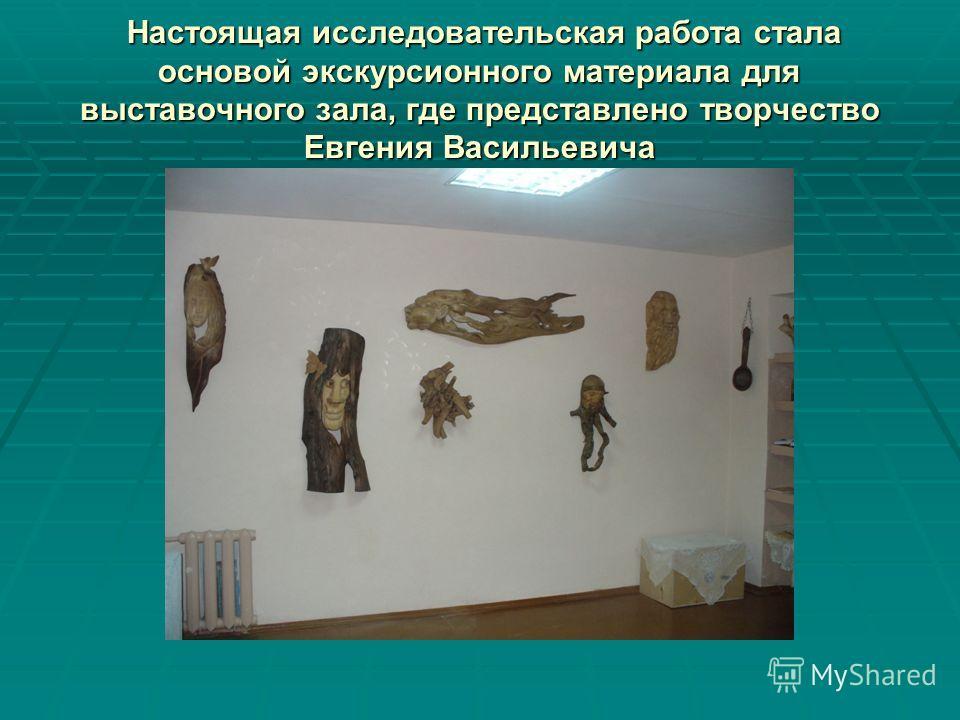 Настоящая исследовательская работа стала основой экскурсионного материала для выставочного зала, где представлено творчество Евгения Васильевича Настоящая исследовательская работа стала основой экскурсионного материала для выставочного зала, где пред