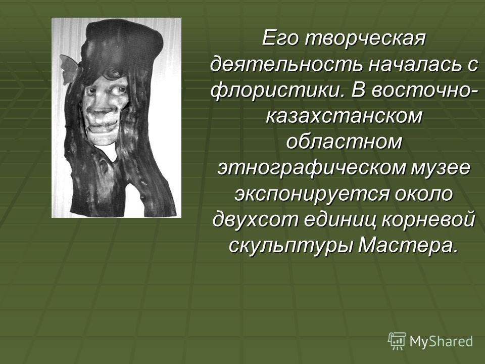 Его творческая деятельность началась с флористики. В восточно- казахстанском областном этнографическом музее экспонируется около двухсот единиц корневой скульптуры Мастера.