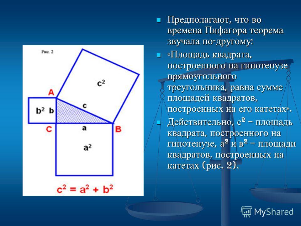 Предполагают, что во времена Пифагора теорема звучала по - другому : « Площадь квадрата, построенного на гипотенузе прямоугольного треугольника, равна сумме площадей квадратов, построенных на его катетах ». Действительно, с 2 – площадь квадрата, пост