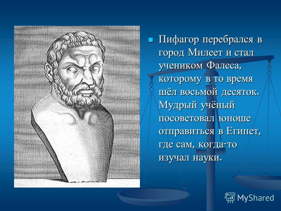 Пифагор перебрался в город Милеет и стал учеником Фалеса, которому в то время шёл восьмой десяток. Мудрый учёный посоветовал юноше отправиться в Египет, где сам, когда - то изучал науки.