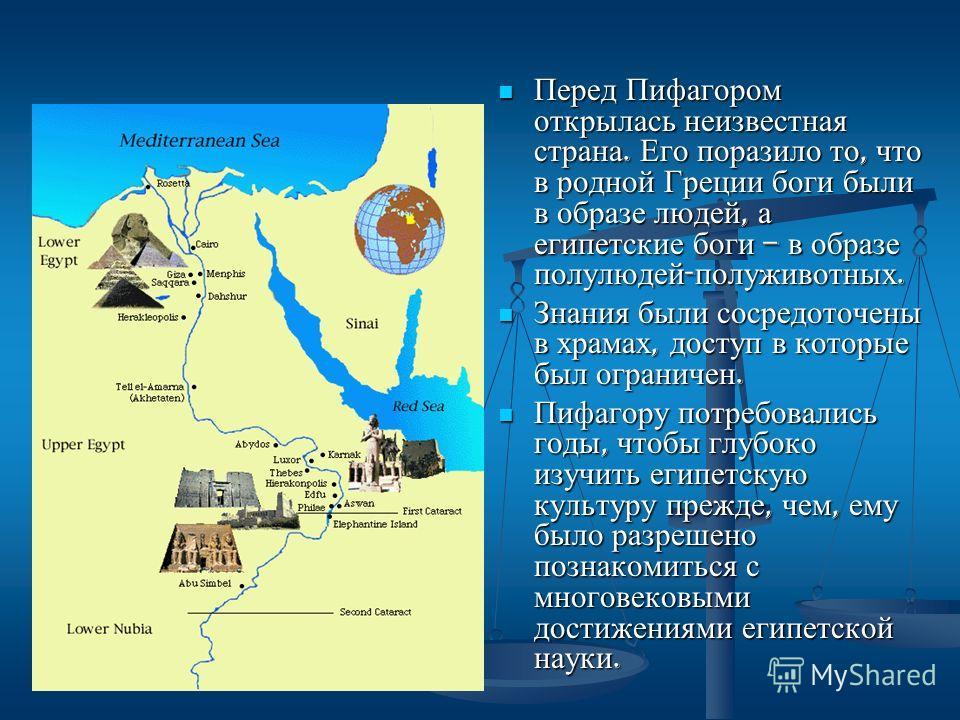 Перед Пифагором открылась неизвестная страна. Его поразило то, что в родной Греции боги были в образе людей, а египетские боги – в образе полулюдей - полуживотных. Знания были сосредоточены в храмах, доступ в которые был ограничен. Пифагору потребова