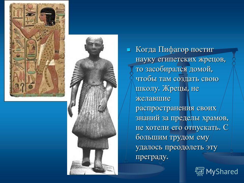 Когда Пифагор постиг науку египетских жрецов, то засобирался домой, чтобы там создать свою школу. Жрецы, не желавшие распространения своих знаний за пределы храмов, не хотели его отпускать. С большим трудом ему удалось преодолеть эту преграду.