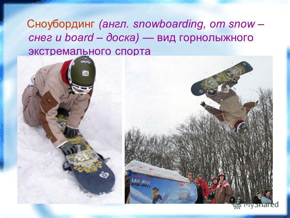 Сноубординг (англ. snowboarding, от snow – снег и board – доска) вид горнолыжного экстремального спорта