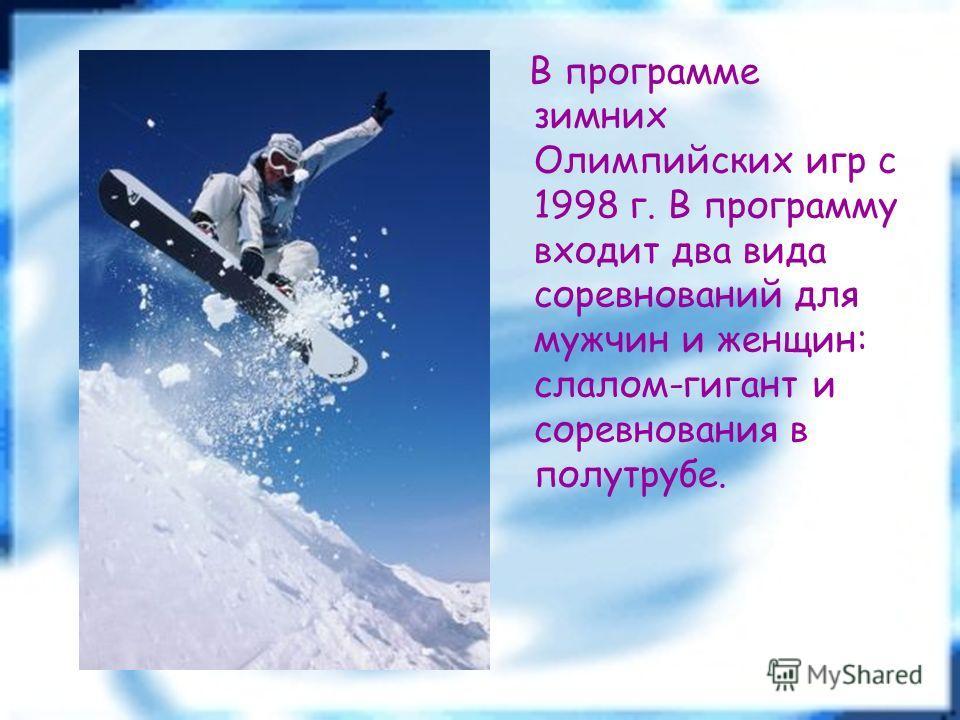 В программе зимних Олимпийских игр с 1998 г. В программу входит два вида соревнований для мужчин и женщин: слалом-гигант и соревнования в полутрубе.
