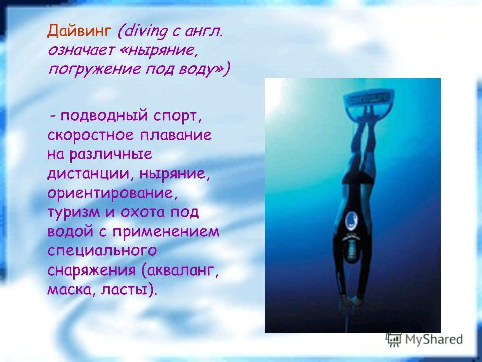 Дайвинг (diving с англ. означает «ныряние, погружение под воду») - подводный спорт, скоростное плавание на различные дистанции, ныряние, ориентирование, туризм и охота под водой с применением специального снаряжения (акваланг, маска, ласты).