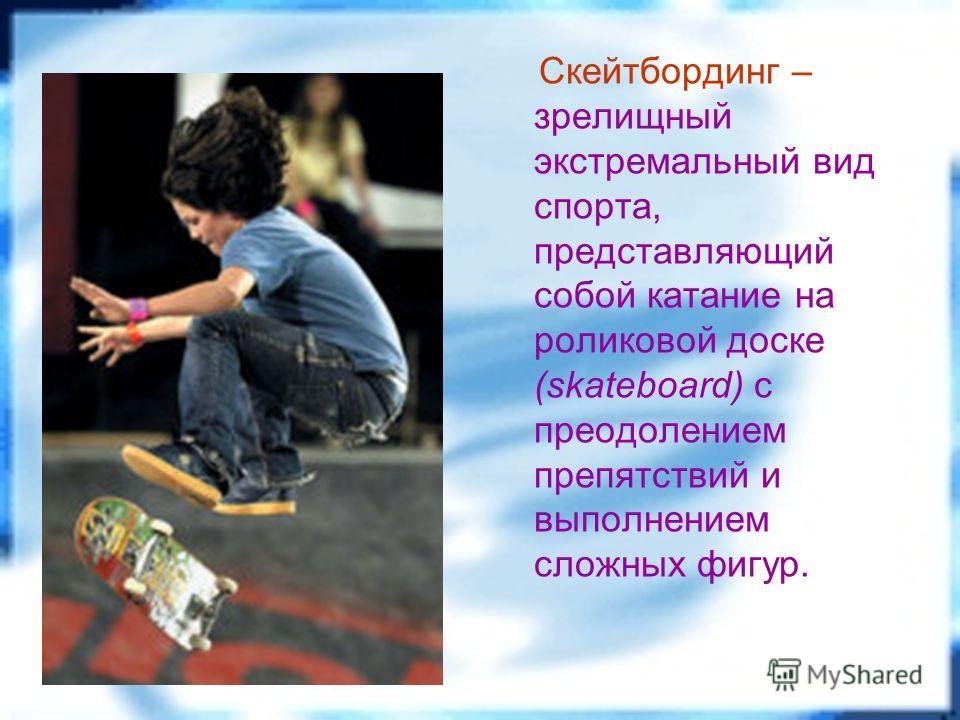 Скейтбординг – зрелищный экстремальный вид спорта, представляющий собой катание на роликовой доске (skateboard) с преодолением препятствий и выполнением сложных фигур.