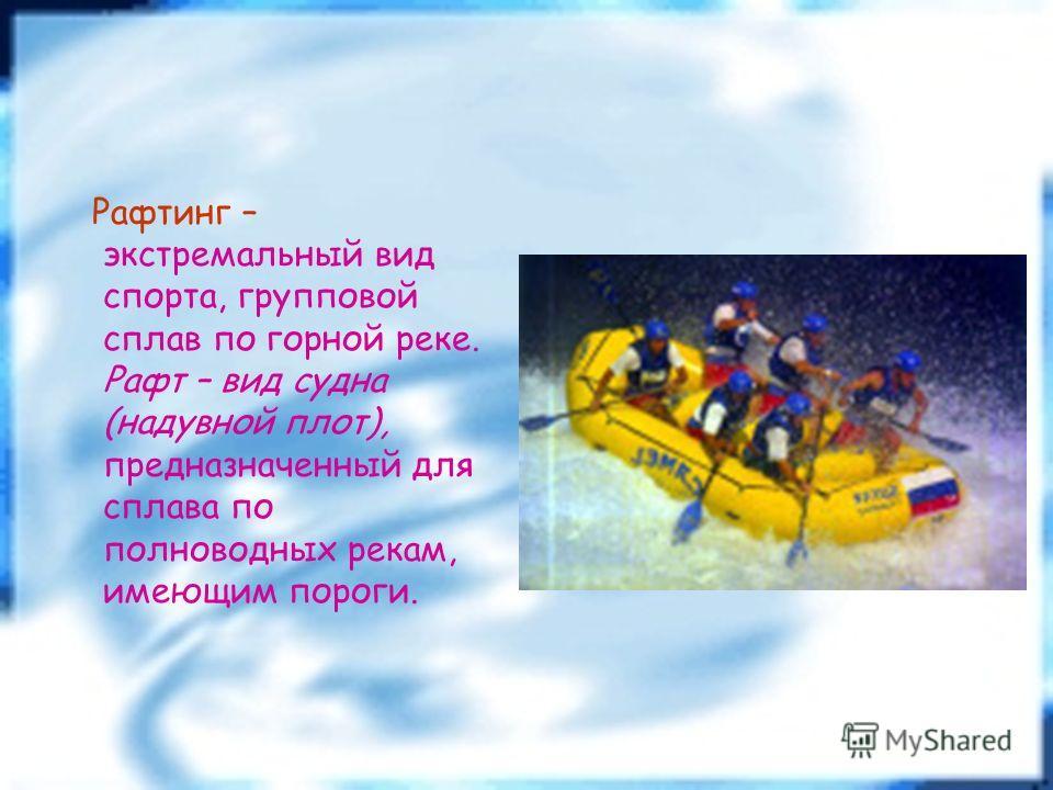 Рафтинг – экстремальный вид спорта, групповой сплав по горной реке. Рафт – вид судна (надувной плот), предназначенный для сплава по полноводных рекам, имеющим пороги.