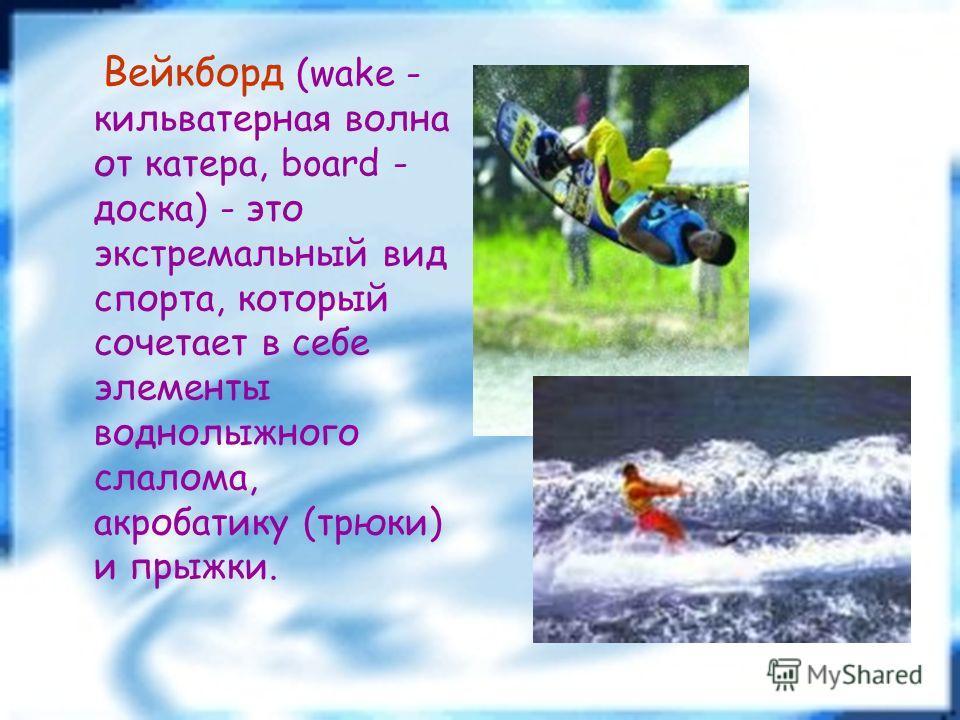 Вейкборд (wake - кильватерная волна от катера, board - доска) - это экстремальный вид спорта, который сочетает в себе элементы воднолыжного слалома, акробатику (трюки) и прыжки.