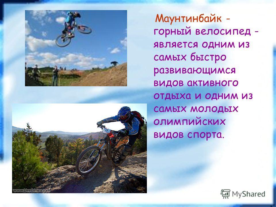 Маунтинбайк - горный велосипед - является одним из самых быстро развивающимся видов активного отдыха и одним из самых молодых олимпийских видов спорта.