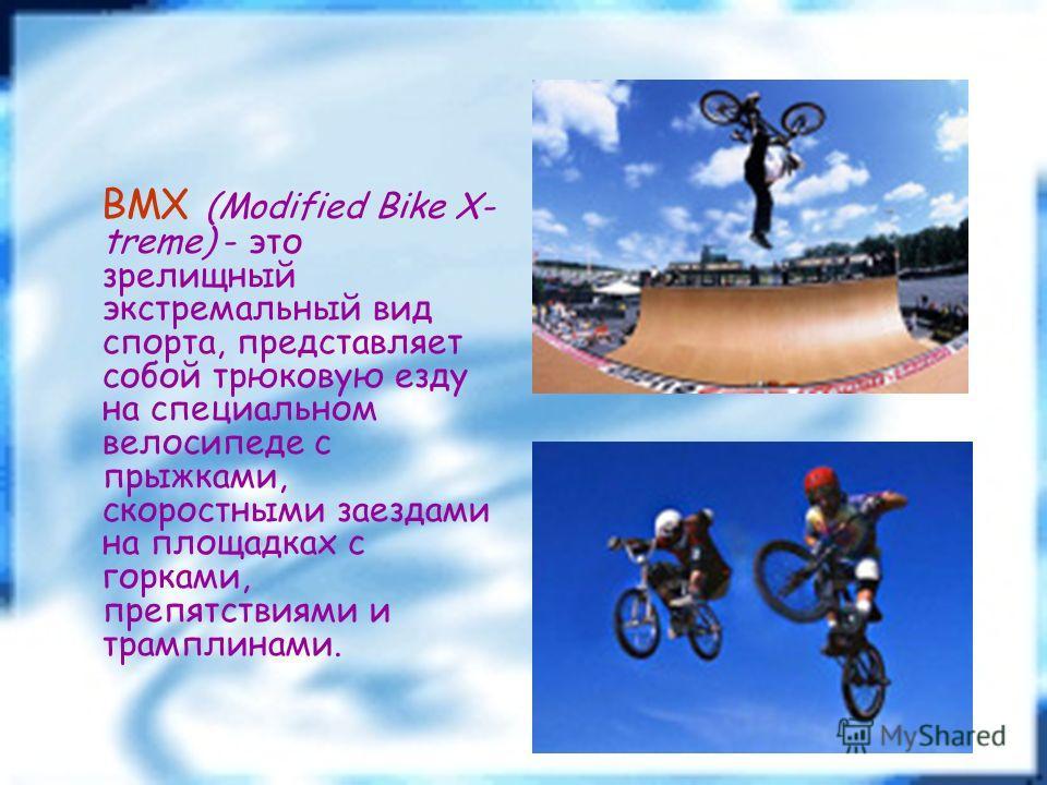 BMX (Modified Bike X- treme) - это зрелищный экстремальный вид спорта, представляет собой трюковую езду на специальном велосипеде с прыжками, скоростными заездами на площадках с горками, препятствиями и трамплинами.