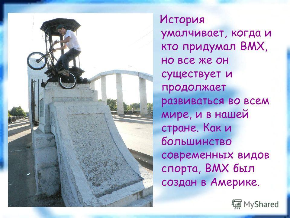 История умалчивает, когда и кто придумал BMX, но все же он существует и продолжает развиваться во всем мире, и в нашей стране. Как и большинство современных видов спорта, BMX был создан в Америке.