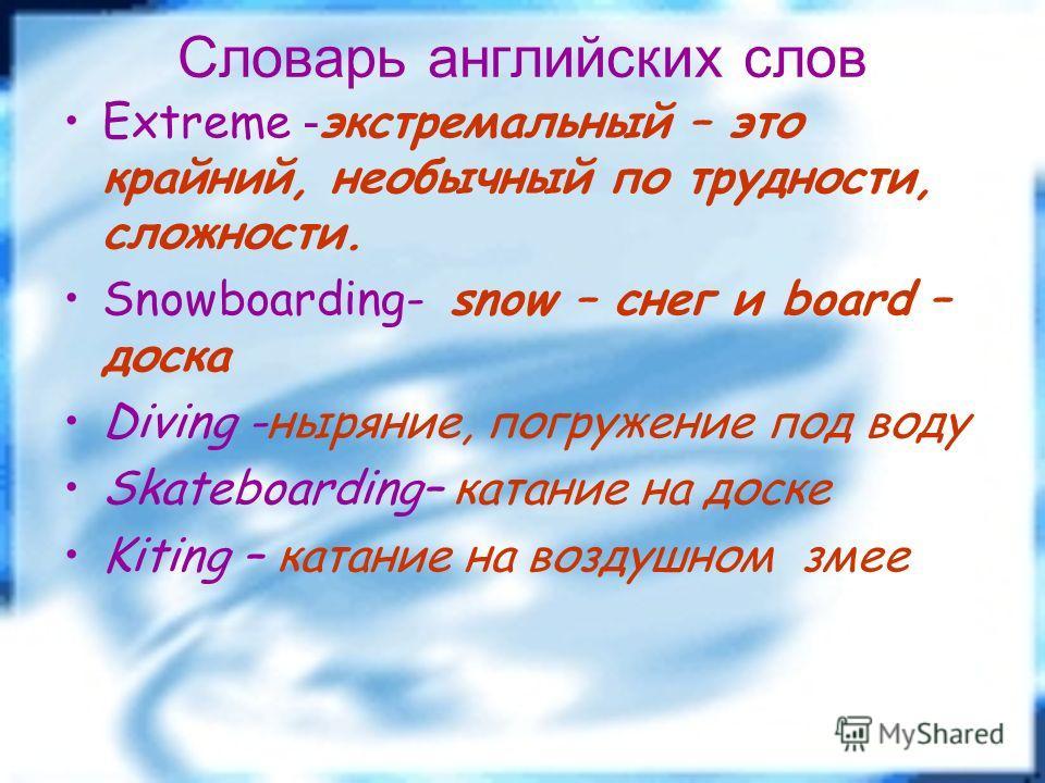 Словарь английских слов Extreme - экстремальный – это крайний, необычный по трудности, сложности. Snowboarding- snow – снег и board – доска Diving -ныряние, погружение под воду Skateboarding– катание на доске Kiting – катание на воздушном змее