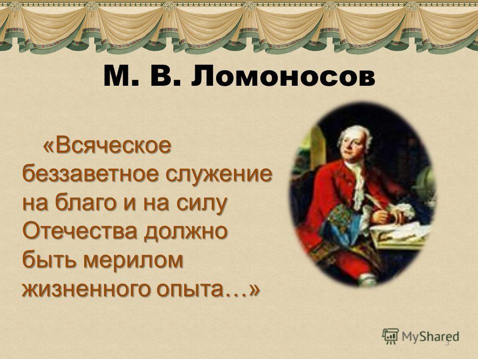 М. В. Ломоносов «Всяческое беззаветное служение на благо и на силу Отечества должно быть мерилом жизненного опыта…» 3