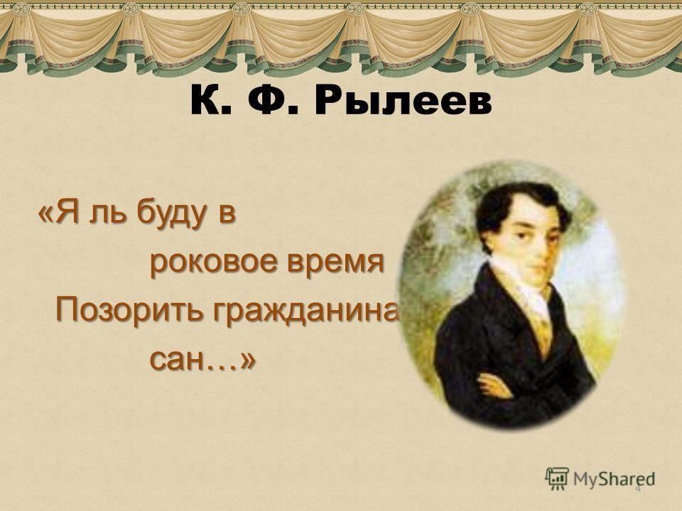 К. Ф. Рылеев «Я ль буду в роковое время роковое время Позорить гражданина Позорить гражданина сан…» сан…» 4