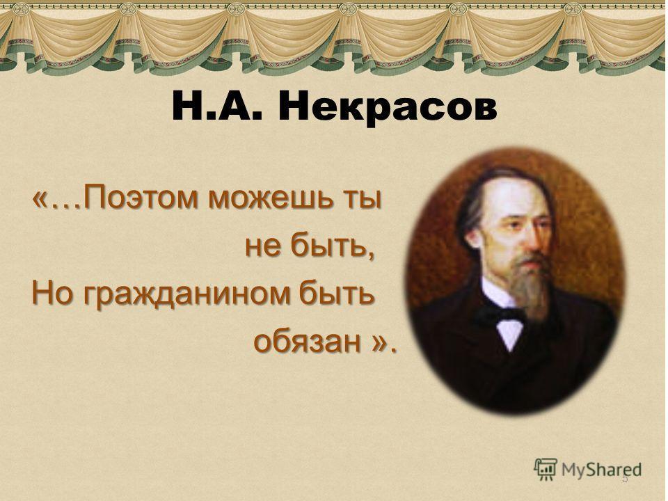 Н.А. Некрасов «…Поэтом можешь ты не быть, не быть, Но гражданином быть обязан ». обязан ». 5