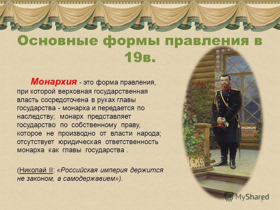 Основные формы правления в 19в. Монархия - это форма правления, при которой верховная государственная власть сосредоточена в руках главы государства - монарха и передается по наследству; монарх представляет государство по собственному праву, которое