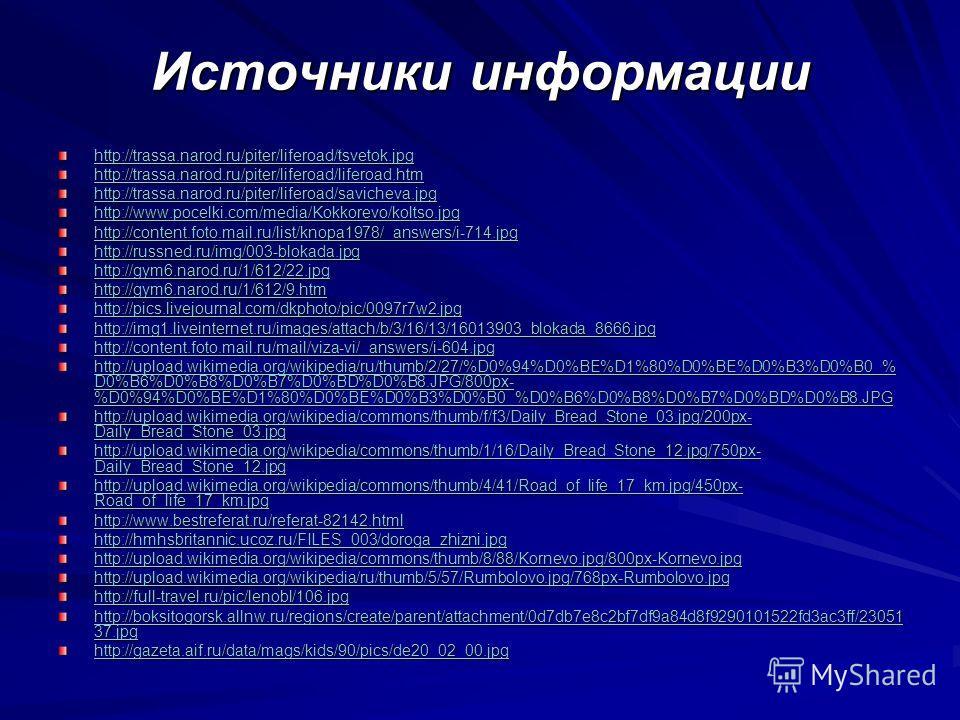 Источники информации http://trassa.narod.ru/piter/liferoad/tsvetok.jpg http://trassa.narod.ru/piter/liferoad/liferoad.htm http://trassa.narod.ru/piter/liferoad/savicheva.jpg http://www.pocelki.com/media/Kokkorevo/koltso.jpg http://content.foto.mail.r