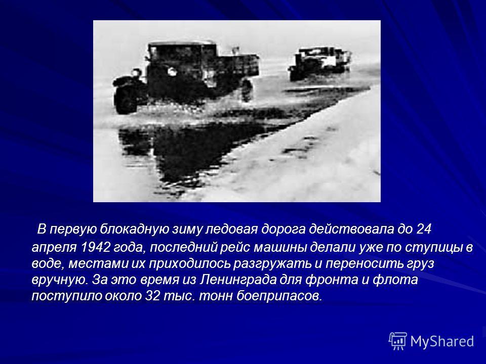 В первую блокадную зиму ледовая дорога действовала до 24 апреля 1942 года, последний рейс машины делали уже по ступицы в воде, местами их приходилось разгружать и переносить груз вручную. За это время из Ленинграда для фронта и флота поступило около