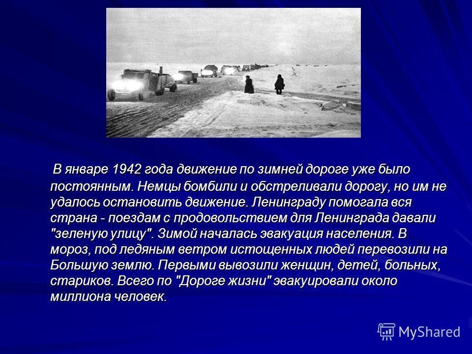 В январе 1942 года движение по зимней дороге уже было постоянным. Немцы бомбили и обстреливали дорогу, но им не удалось остановить движение. Ленинграду помогала вся страна - поездам с продовольствием для Ленинграда давали