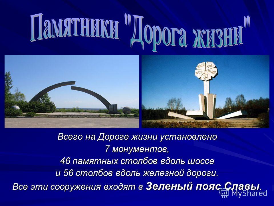 Всего на Дороге жизни установлено 7 монументов, 46 памятных столбов вдоль шоссе и 56 столбов вдоль железной дороги. Все эти сооружения входят в Зеленый пояс Славы.