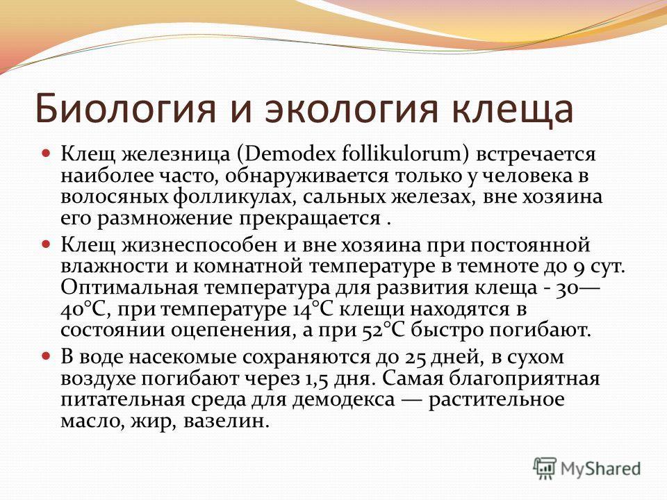 Биология и экология клеща Клещ железница (Demodex follikulorum) встречается наиболее часто, обнаруживается только у человека в волосяных фолликулах, сальных железах, вне хозяина его размножение прекращается. Клещ жизнеспособен и вне хозяина при посто