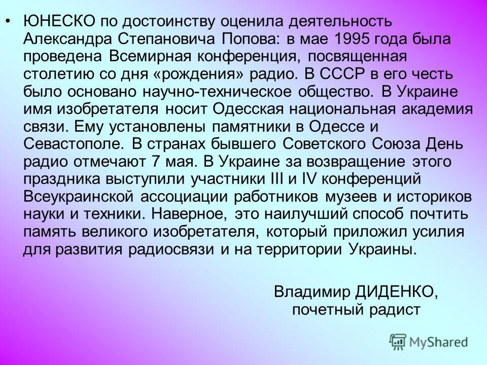 ЮНЕСКО по достоинству оценила деятельность Александра Степановича Попова: в мае 1995 года была проведена Всемирная конференция, посвященная столетию со дня «рождения» радио. В СССР в его честь было основано научно-техническое общество. В Украине имя