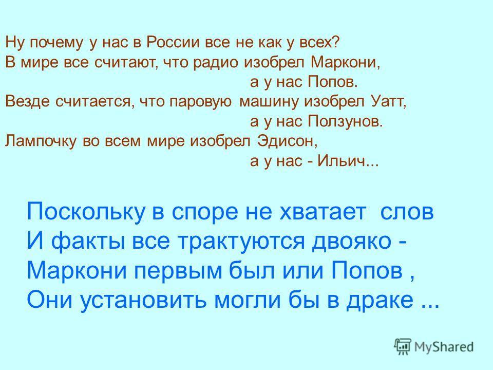 Ну почему у нас в России все не как у всех? В мире все считают, что радио изобрел Маркони, а у нас Попов. Везде считается, что паровую машину изобрел Уатт, а у нас Ползунов. Лампочку во всем мире изобрел Эдисон, а у нас - Ильич... Поскольку в споре н