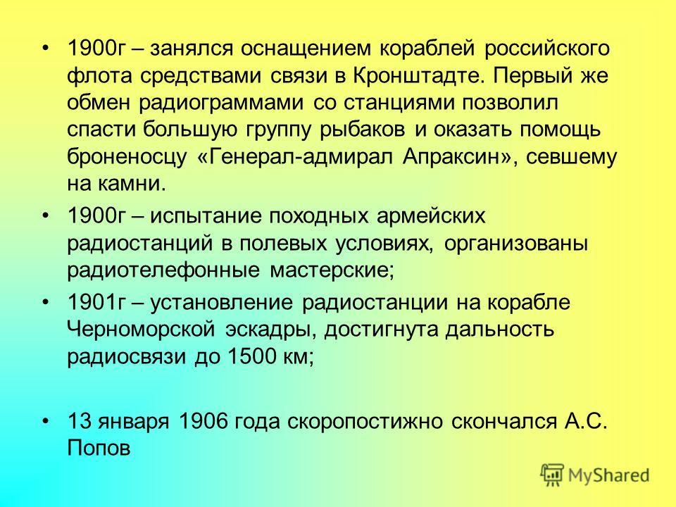 1900г – занялся оснащением кораблей российского флота средствами связи в Кронштадте. Первый же обмен радиограммами со станциями позволил спасти большую группу рыбаков и оказать помощь броненосцу «Генерал-адмирал Апраксин», севшему на камни. 1900г – и