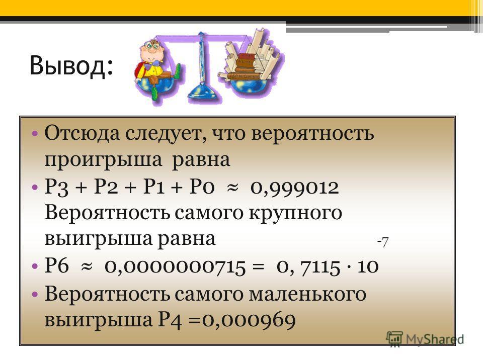 Вывод: Отсюда следует, что вероятность проигрыша равна Р3 + Р2 + Р1 + Р0 0,999012 Вероятность самого крупного выигрыша равна -7 Р6 0,0000000715 = 0, 7115 · 10 Вероятность самого маленького выигрыша Р4 =0,000969