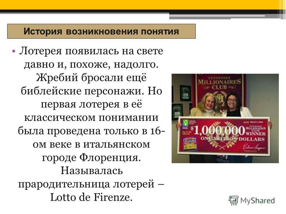 Лотерея появилась на свете давно и, похоже, надолго. Жребий бросали ещё библейские персонажи. Но первая лотерея в её классическом понимании была проведена только в 16- ом веке в итальянском городе Флоренция. Называлась прародительница лотерей – Lotto