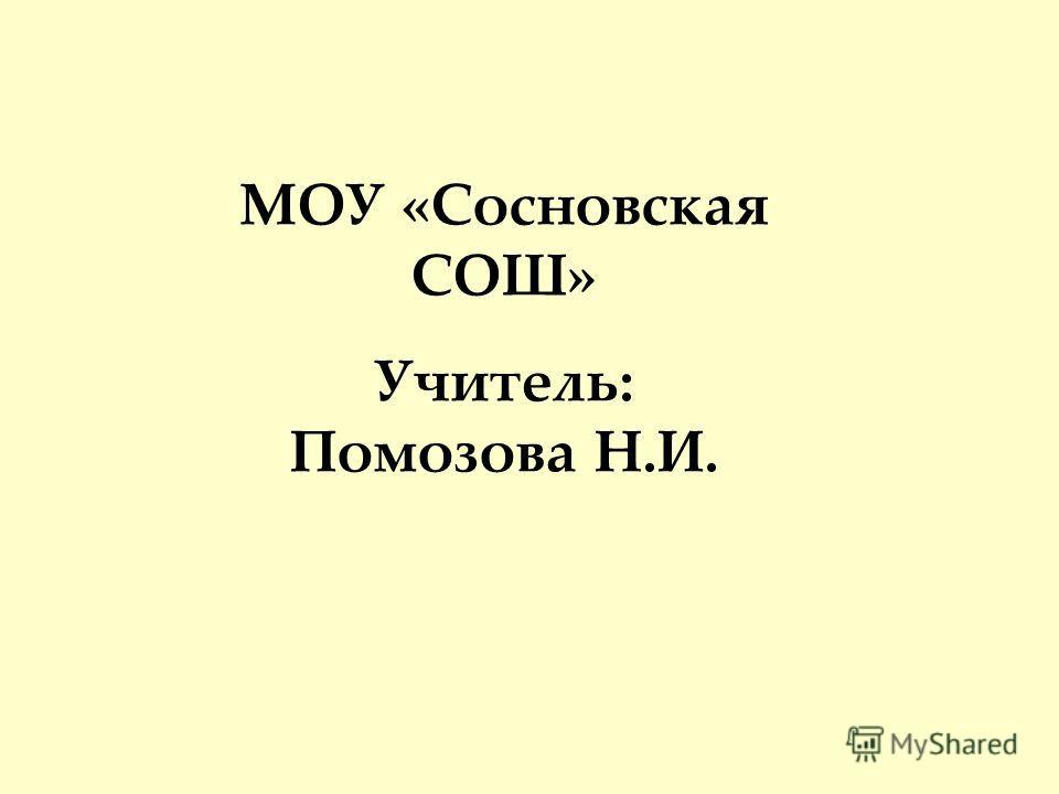 МОУ «Сосновская СОШ» Учитель: Помозова Н.И.