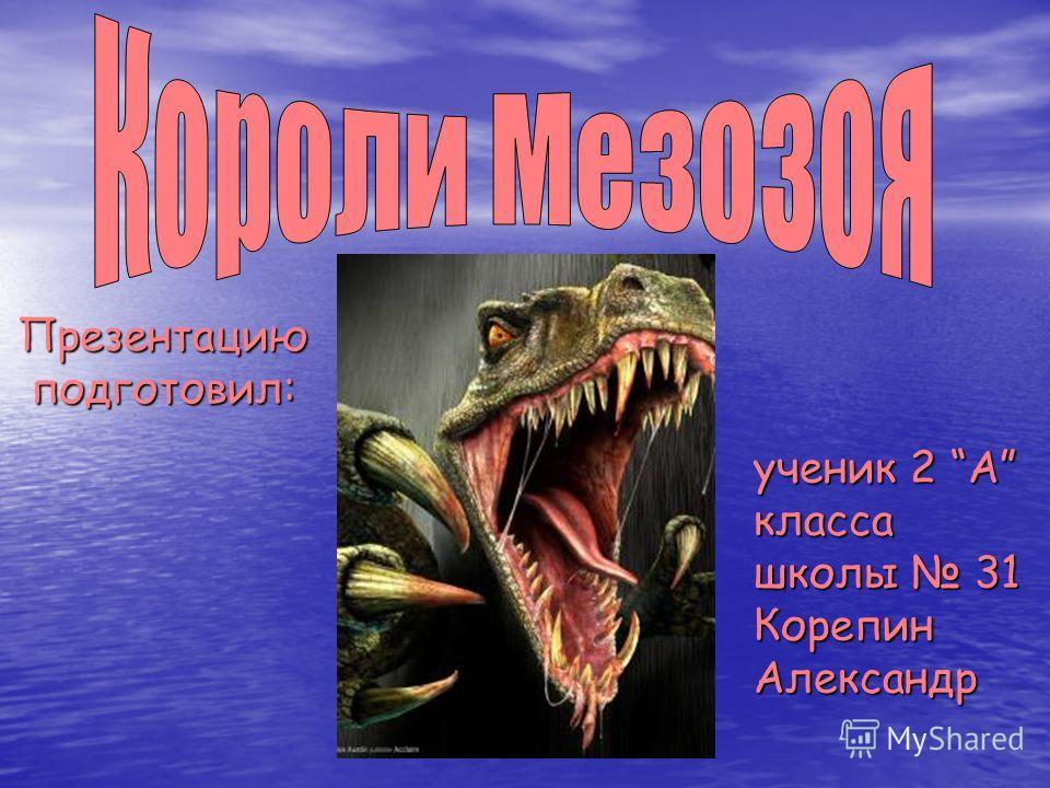 Презентацию подготовил: ученик 2 А класса школы 31 Корепин Александр