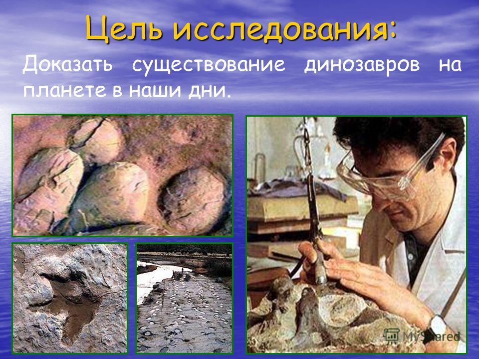 Цель исследования: Доказать существование динозавров на планете в наши дни.