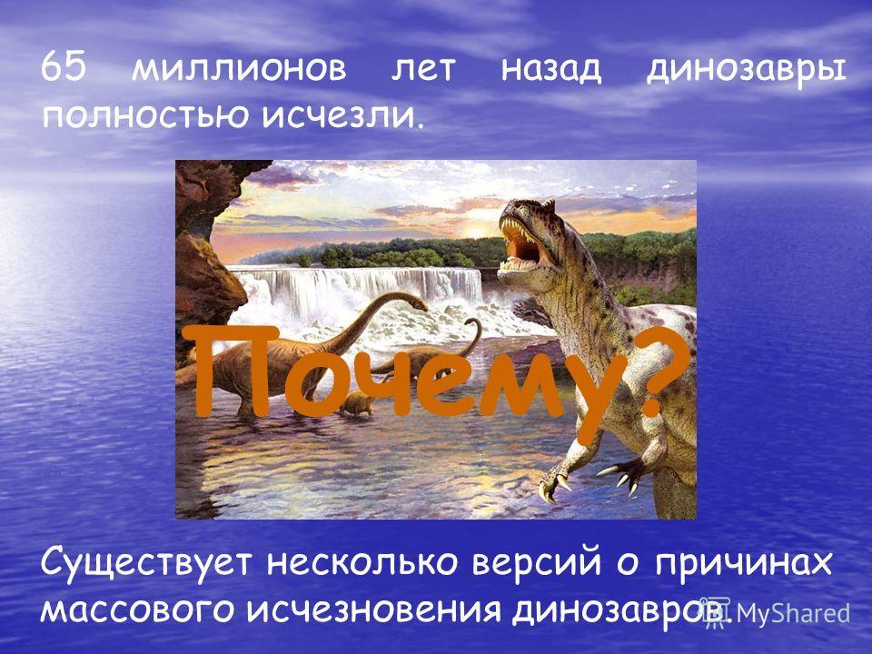 65 миллионов лет назад динозавры полностью исчезли. Существует несколько версий о причинах массового исчезновения динозавров. Почему?