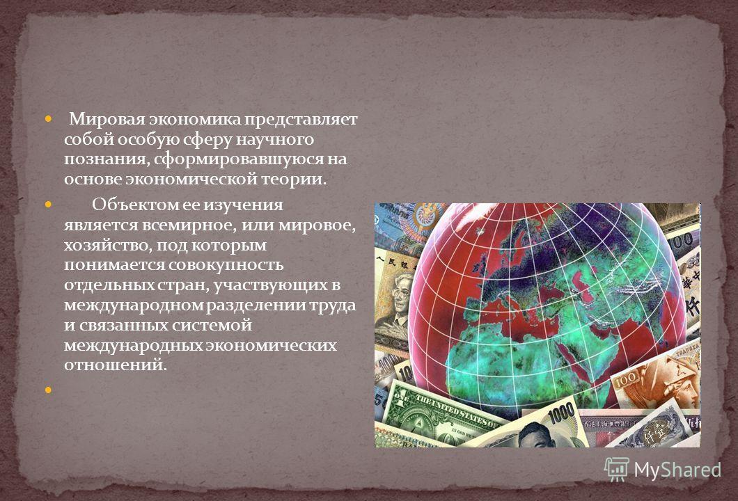 Мировая экономика представляет собой особую сферу научного познания, сформировавшуюся на основе экономической теории. Объектом ее изучения является всемирное, или мировое, хозяйство, под которым понимается совокупность отдельных стран, участвующих в