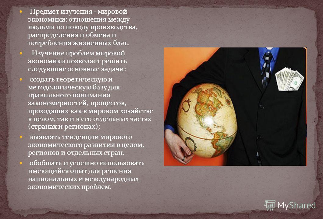 Предмет изучения - мировой экономики: отношения между людьми по поводу производства, распределения и обмена и потребления жизненных благ. Изучение проблем мировой экономики позволяет решить следующие основные задачи: создать теоретическую и методолог
