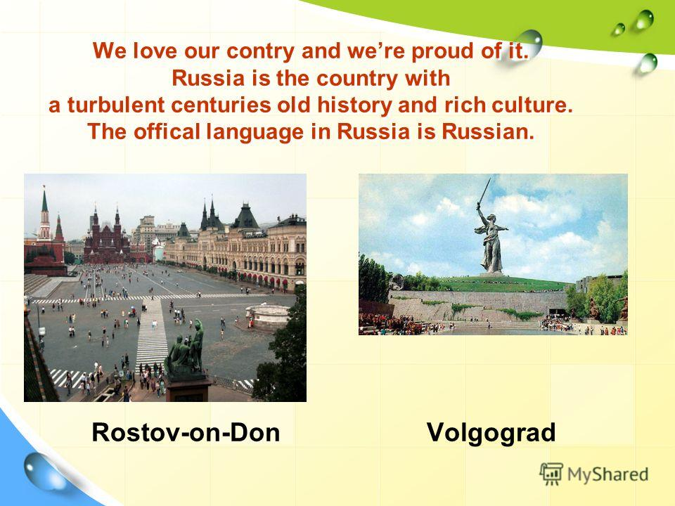 We love our contry and were proud of it. Russia is the country with a turbulent centuries old history and rich culture. The offical language in Russia is Russian. Rostov-on-Don Volgograd