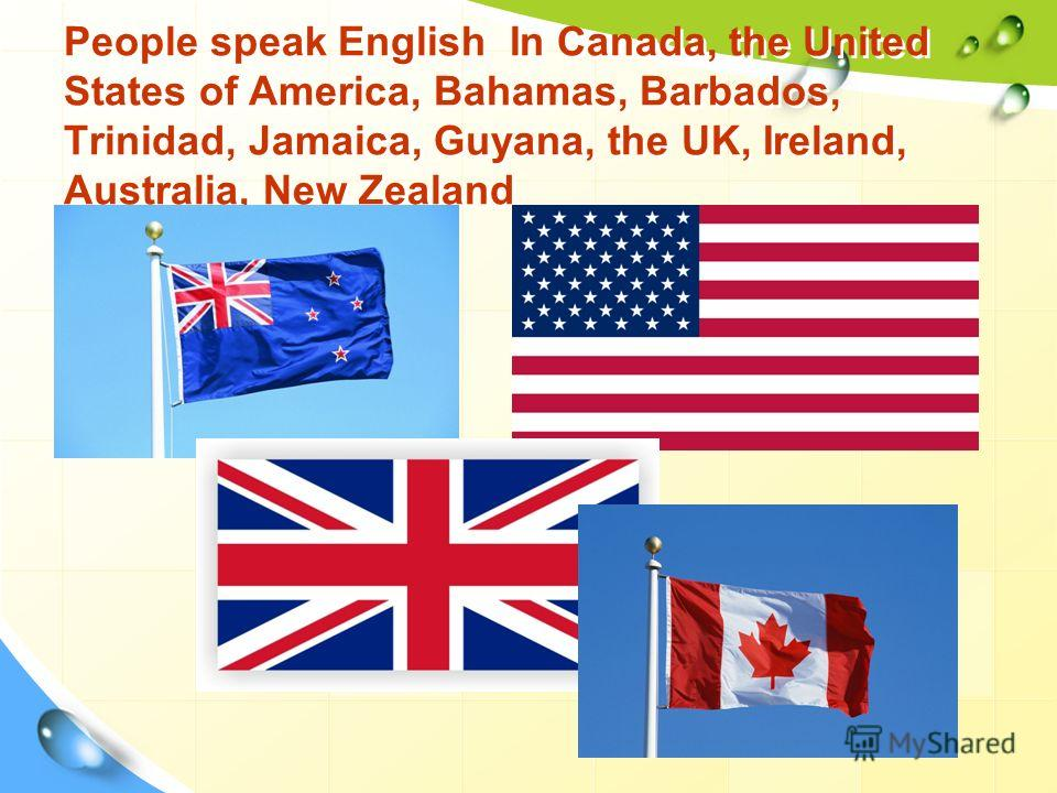 People speak English In Canada, the United States of America, Bahamas, Barbados, Trinidad, Jamaica, Guyana, the UK, Ireland, Australia, New Zealand