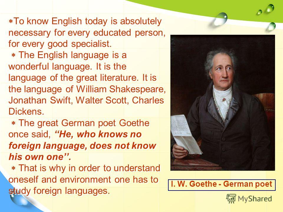 To know English today is absolutely necessary for every educated person, for every good specialist. The English language is a wonderful language. It is the language of the great literature. It is the language of William Shakespeare, Jonathan Swift, W