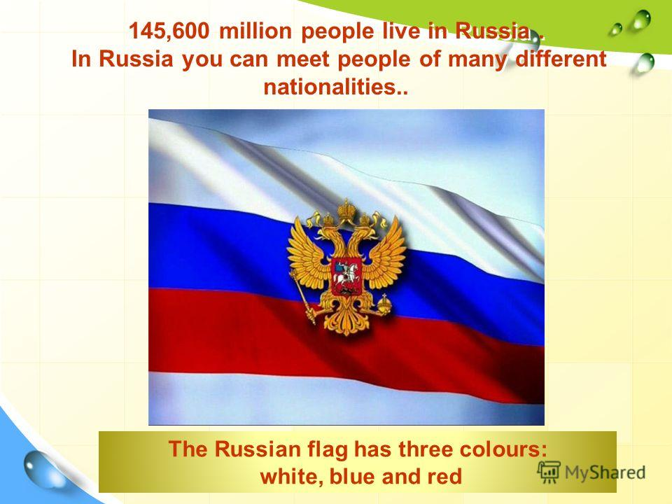 145,600 million people live in Russia. In Russia you can meet people of many different nationalities.. The Russian flag has three colours: white, blue and red