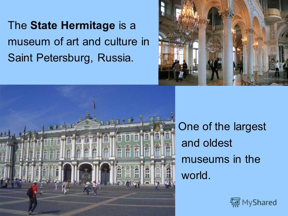 The State Hermitage is a museum of art and culture in Saint Petersburg, Russia. One of the largest and oldest museums in the world.