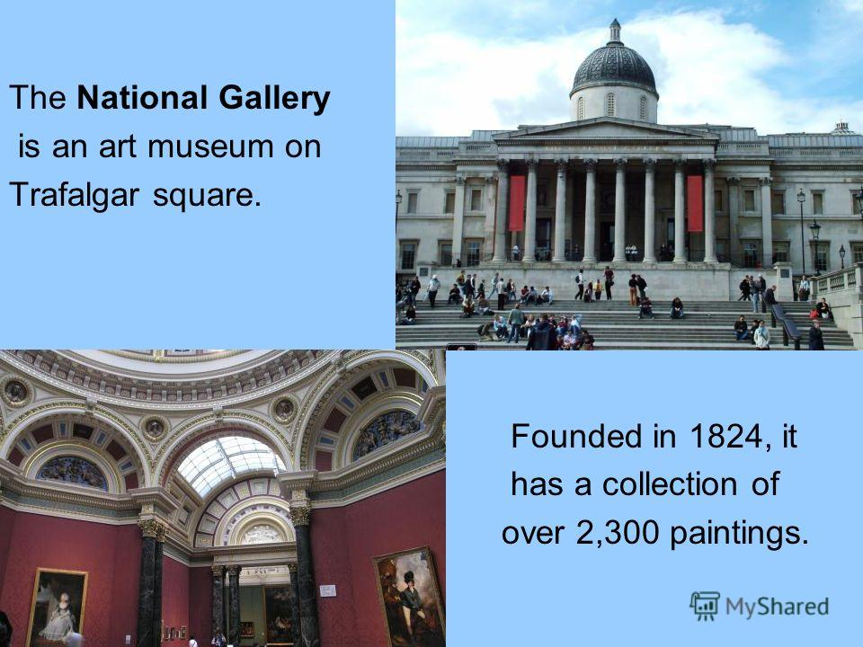 The National Gallery is an art museum on Trafalgar square. Founded in 1824, it has a collection of over 2,300 paintings.