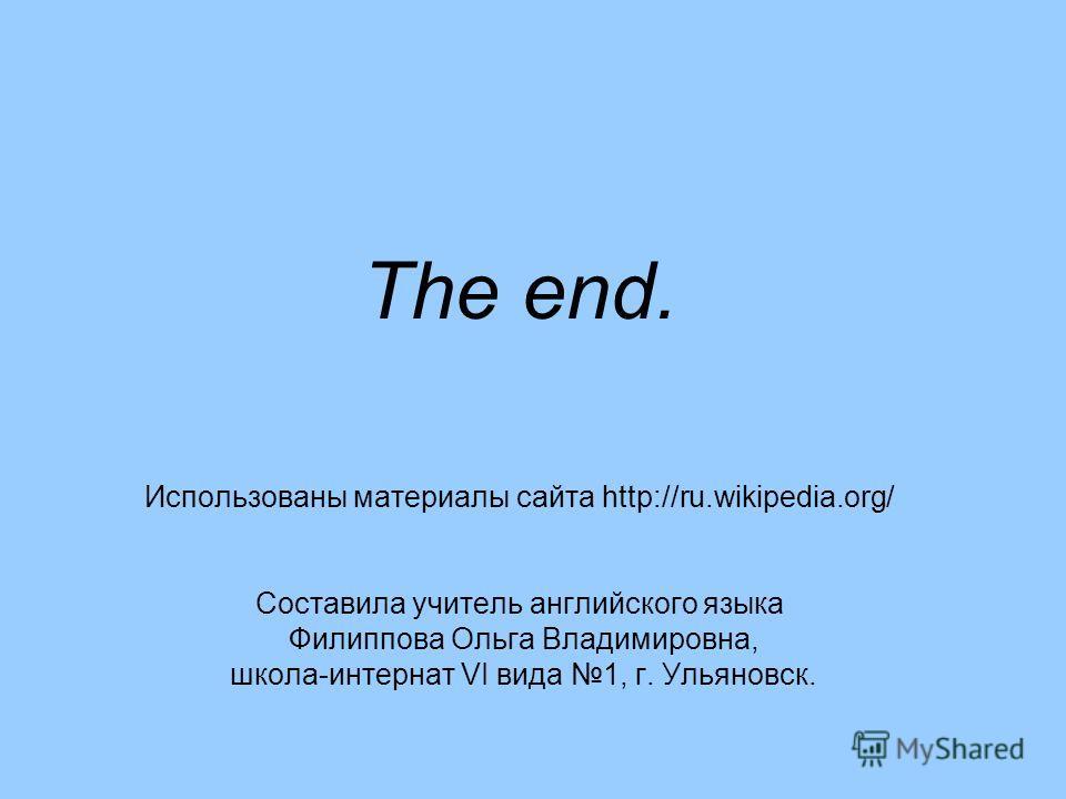 The end. Использованы материалы сайта http://ru.wikipedia.org/ Составила учитель английского языка Филиппова Ольга Владимировна, школа-интернат VI вида 1, г. Ульяновск.