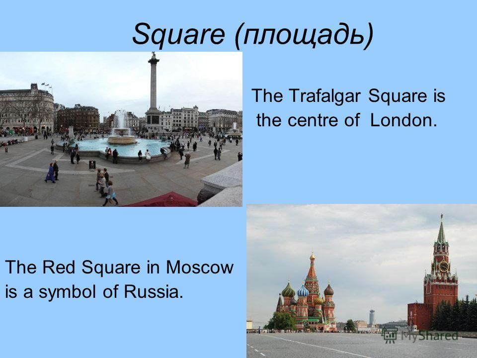 Square (площадь) The Trafalgar Square is the centre of London. The Red Square in Moscow is a symbol of Russia.