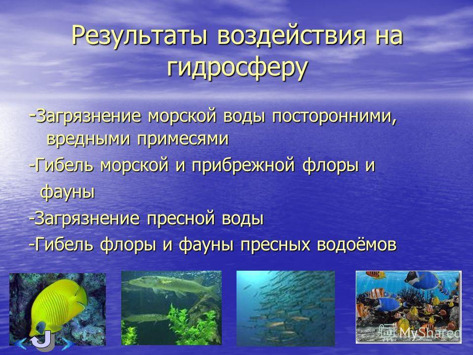 Результаты воздействия на гидросферу - Загрязнение морской воды посторонними, вредными примесями -Гибель морской и прибрежной флоры и фауны фауны -Загрязнение пресной воды -Гибель флоры и фауны пресных водоёмов