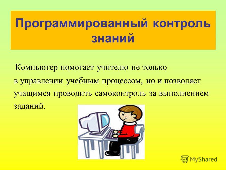 Программированный контроль знаний Компьютер помогает учителю не только в управлении учебным процессом, но и позволяет учащимся проводить самоконтроль за выполнением заданий.