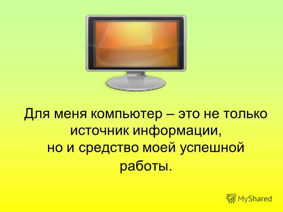 Для меня компьютер – это не только источник информации, но и средство моей успешной работы.